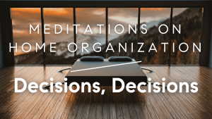 Meditations on Home Organization: Decisions, Decisions